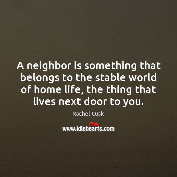 A neighbor is something that belongs to the stable world of home Rachel Cusk Picture Quote