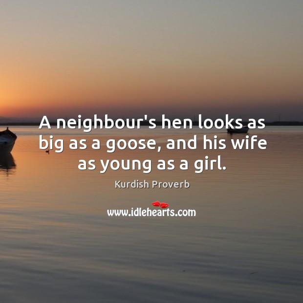 A neighbour's hen looks as big as a goose Kurdish Proverbs Image