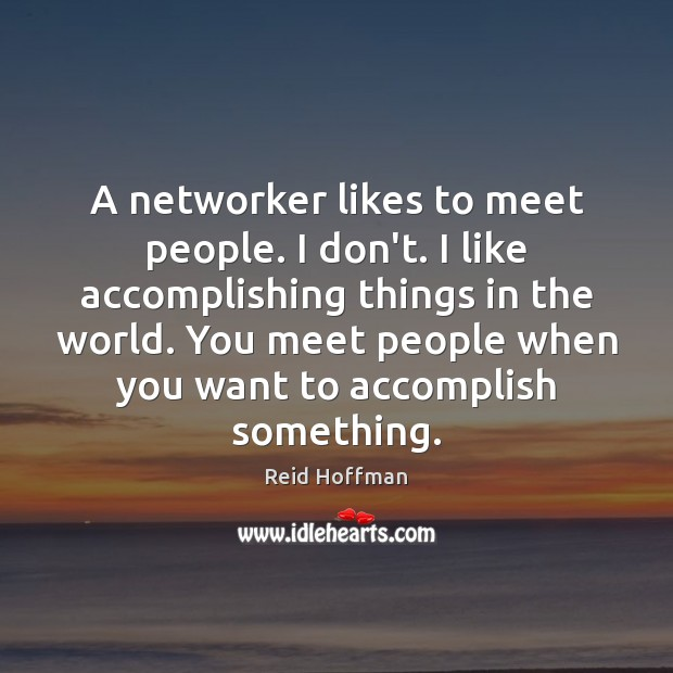 A networker likes to meet people. I don't. I like accomplishing things Reid Hoffman Picture Quote