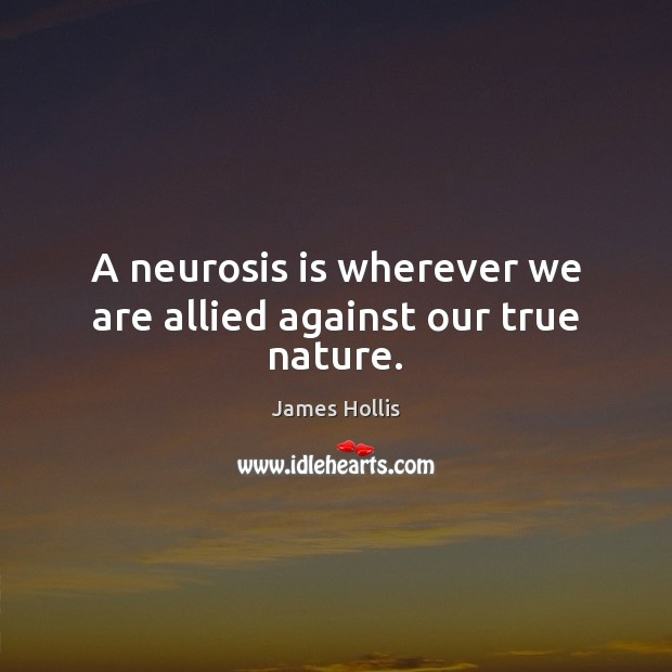 A neurosis is wherever we are allied against our true nature. Image