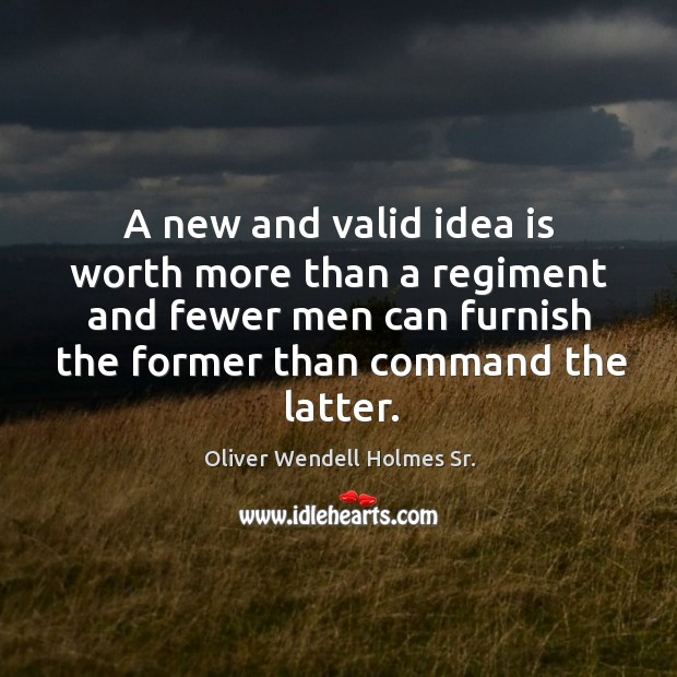Image, A new and valid idea is worth more than a regiment and fewer men can furnish the former than command the latter.
