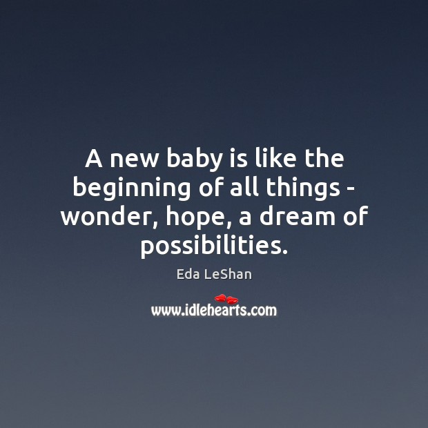 A new baby is like the beginning of all things – wonder, hope, a dream of possibilities. Eda LeShan Picture Quote