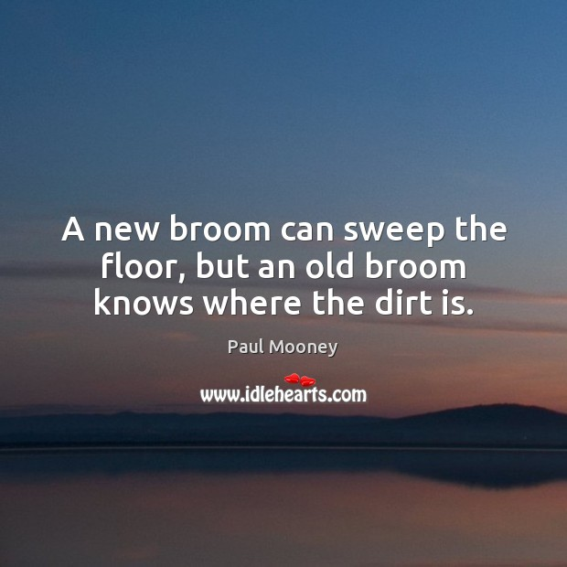 A new broom can sweep the floor, but an old broom knows where the dirt is. Image