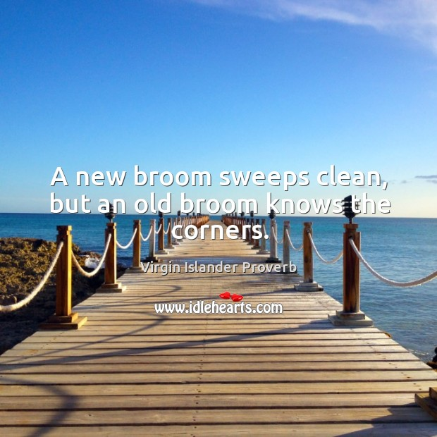 A new broom sweeps clean, but an old broom knows the corners. Virgin Islander Proverbs Image