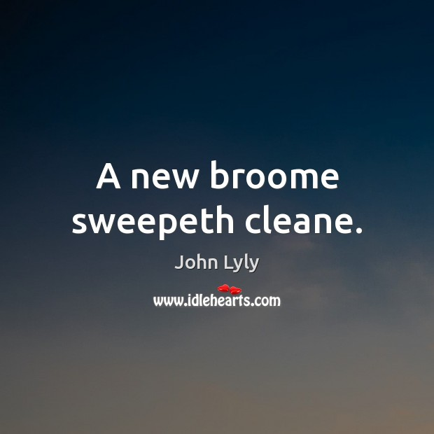 A new broome sweepeth cleane. John Lyly Picture Quote