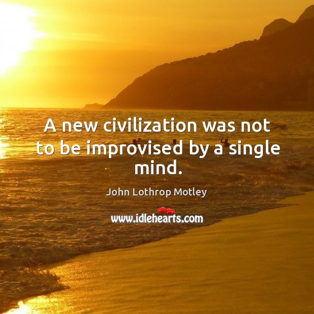 A new civilization was not to be improvised by a single mind. John Lothrop Motley Picture Quote