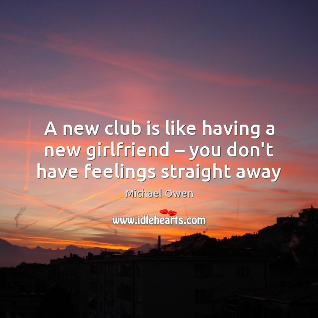 A new club is like having a new girlfriend – you don't have feelings straight away Image