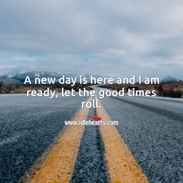 Good Day Quotes image saying: A new day is here and I am ready, let the good times roll.