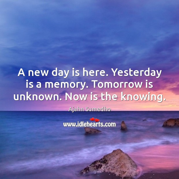 Image, A new day is here. Yesterday is a memory. Tomorrow is unknown. Now is the knowing.