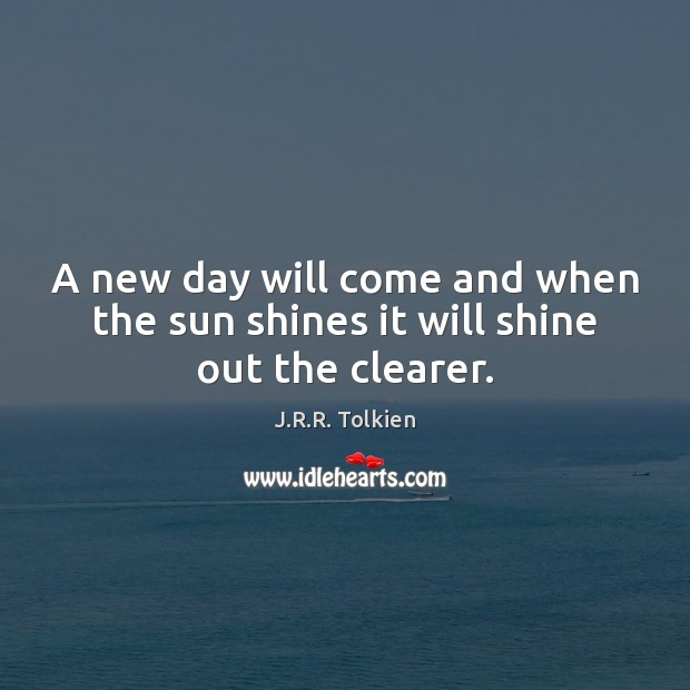 A new day will come and when the sun shines it will shine out the clearer. Image