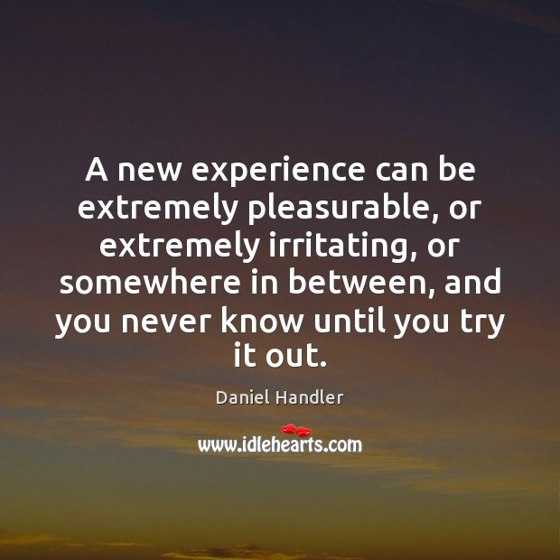 A new experience can be extremely pleasurable, or extremely irritating, or somewhere Daniel Handler Picture Quote