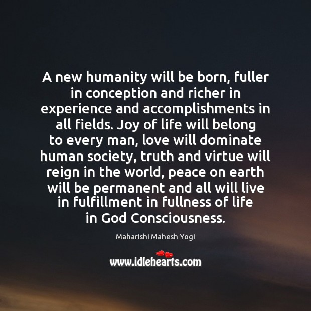 A new humanity will be born, fuller in conception and richer in Image