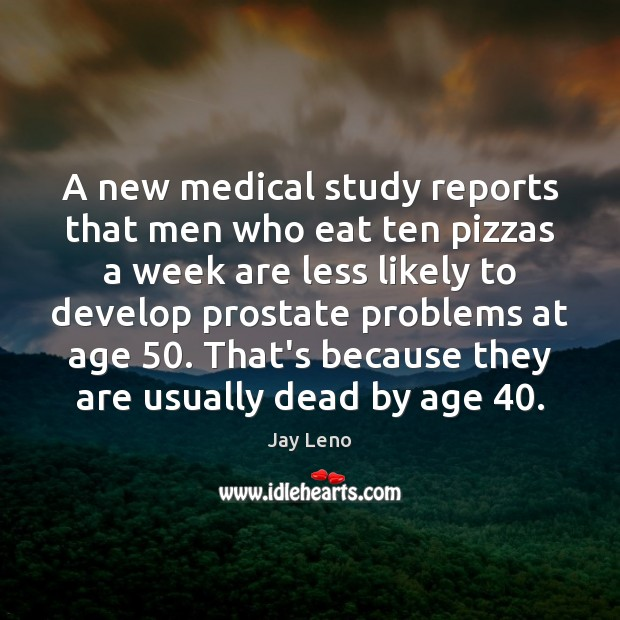 A new medical study reports that men who eat ten pizzas a Medical Quotes Image