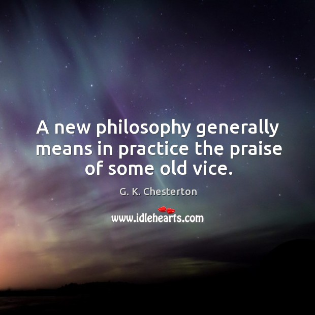 A new philosophy generally means in practice the praise of some old vice. G. K. Chesterton Picture Quote