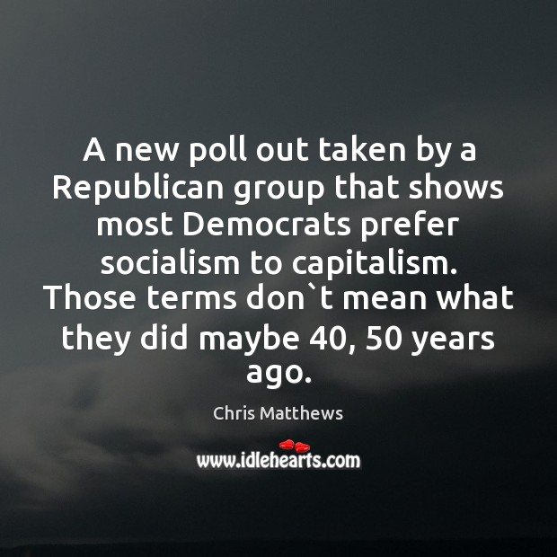 A new poll out taken by a Republican group that shows most Chris Matthews Picture Quote