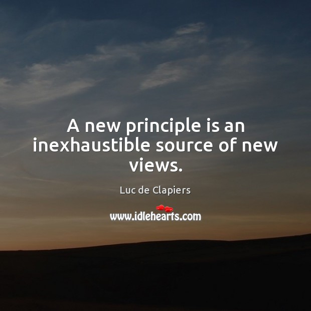 A new principle is an inexhaustible source of new views. Luc de Clapiers Picture Quote