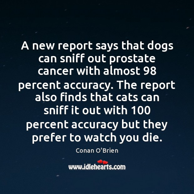 A new report says that dogs can sniff out prostate cancer with Conan O'Brien Picture Quote