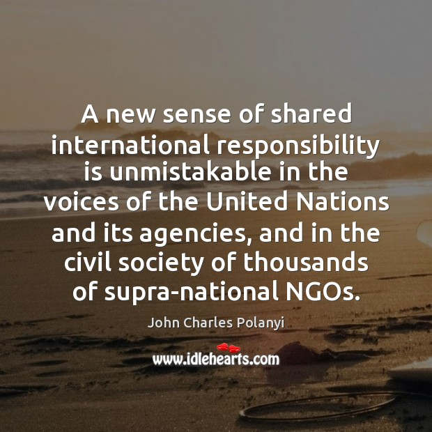 A new sense of shared international responsibility is unmistakable in the voices John Charles Polanyi Picture Quote