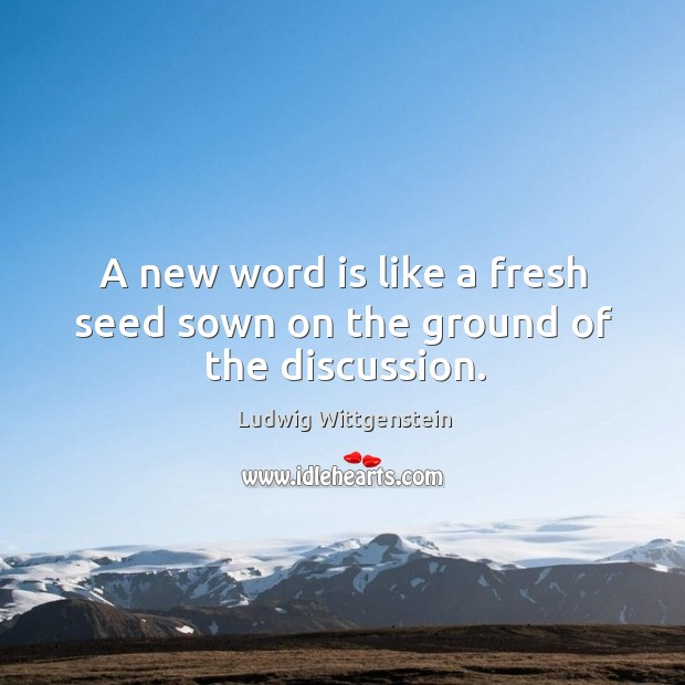 A new word is like a fresh seed sown on the ground of the discussion. Image