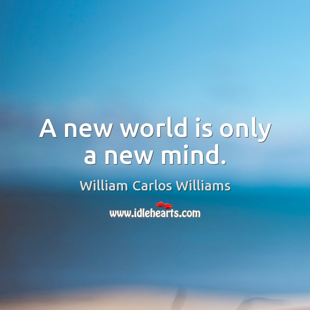 A new world is only a new mind. William Carlos Williams Picture Quote