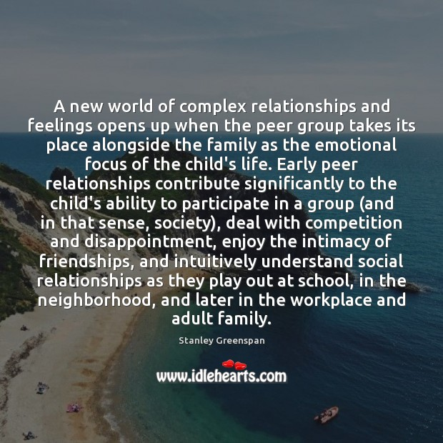 A new world of complex relationships and feelings opens up when the Stanley Greenspan Picture Quote