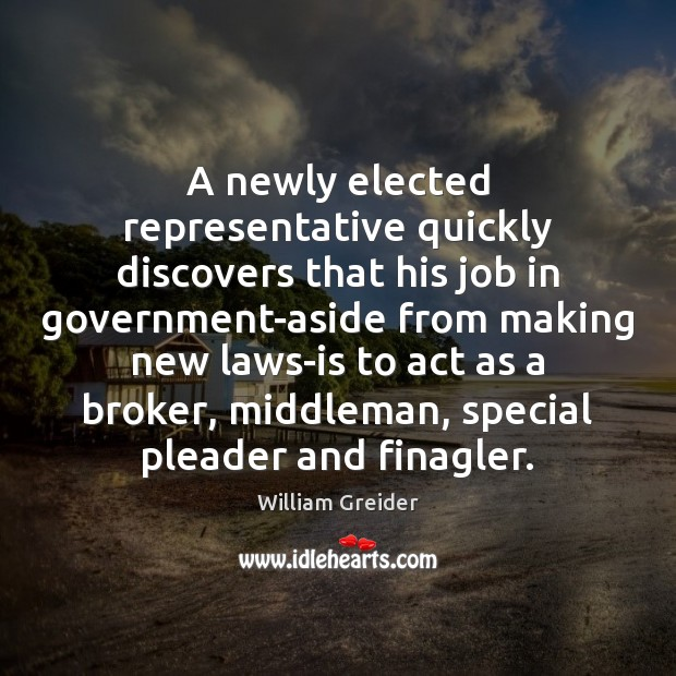 A newly elected representative quickly discovers that his job in government-aside from William Greider Picture Quote