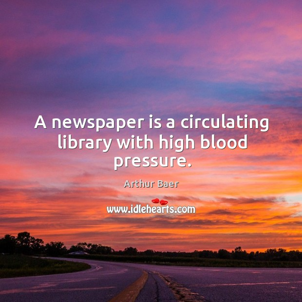 Image, A newspaper is a circulating library with high blood pressure.