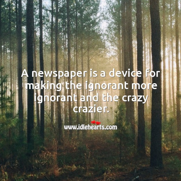 A newspaper is a device for making the ignorant more ignorant and the crazy crazier. Image