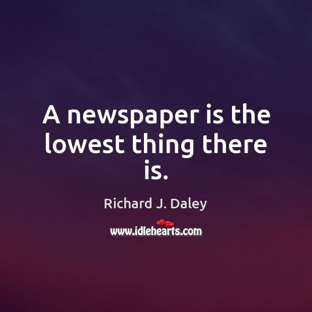 A newspaper is the lowest thing there is. Richard J. Daley Picture Quote