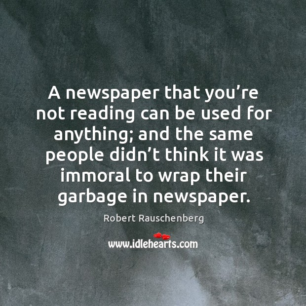 A newspaper that you're not reading can be used for anything; and the same people didn't think Image