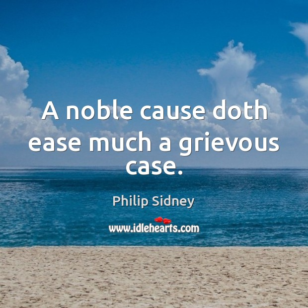 A noble cause doth ease much a grievous case. Image