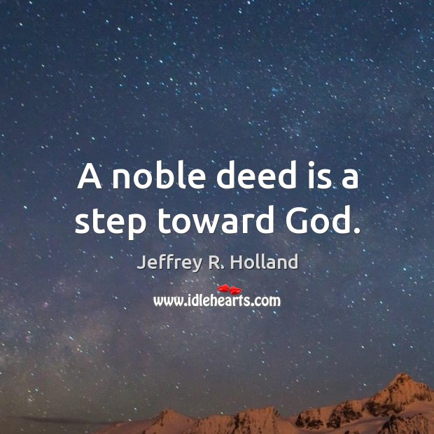 A noble deed is a step toward God. Jeffrey R. Holland Picture Quote
