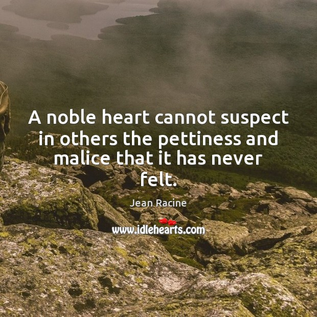 A noble heart cannot suspect in others the pettiness and malice that it has never felt. Jean Racine Picture Quote
