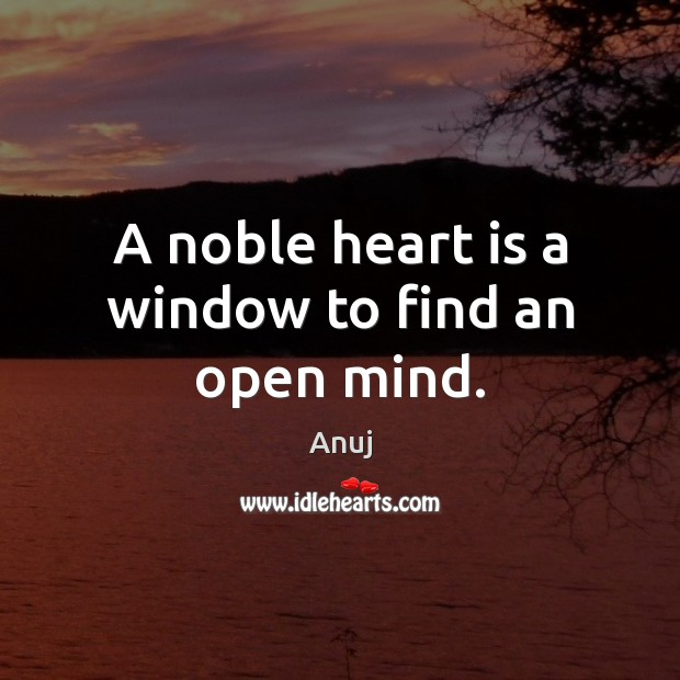 Image, A noble heart is a window to find an open mind.