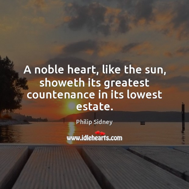 A noble heart, like the sun, showeth its greatest countenance in its lowest estate. Image