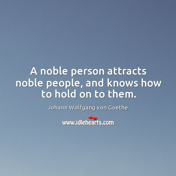 A noble person attracts noble people, and knows how to hold on to them. Image