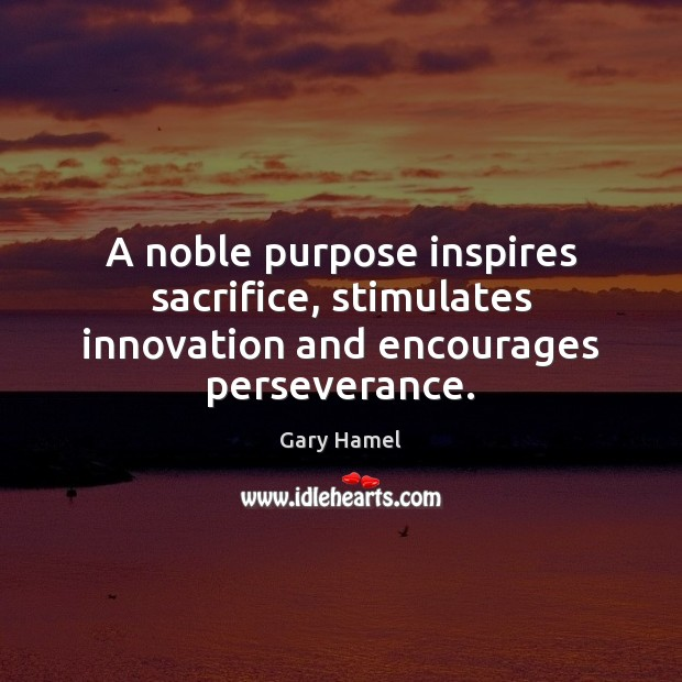 A noble purpose inspires sacrifice, stimulates innovation and encourages perseverance. Image