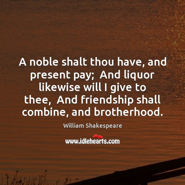 A noble shalt thou have, and present pay;  And liquor likewise will William Shakespeare Picture Quote