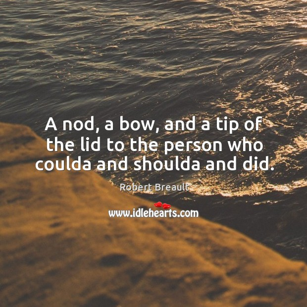 A nod, a bow, and a tip of the lid to the person who coulda and shoulda and did. Image