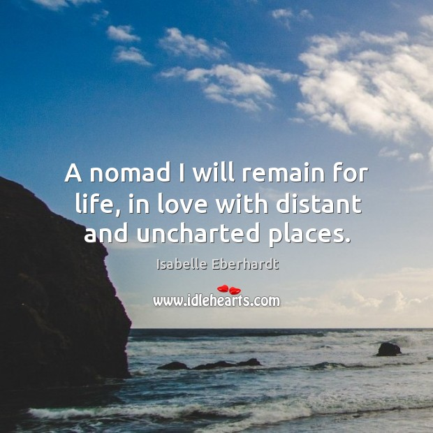 A nomad I will remain for life, in love with distant and uncharted places. Image