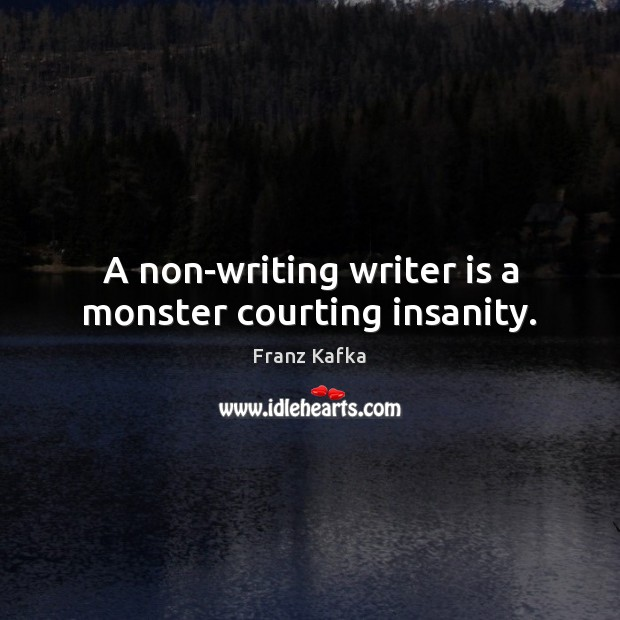 A non-writing writer is a monster courting insanity. Franz Kafka Picture Quote