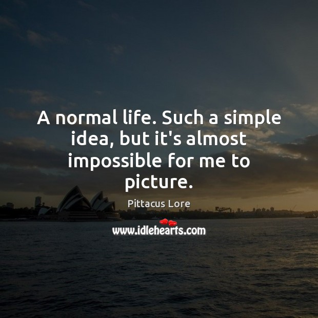 A normal life. Such a simple idea, but it's almost impossible for me to picture. Pittacus Lore Picture Quote