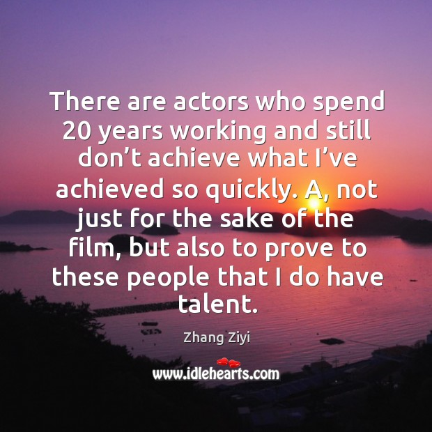 A, not just for the sake of the film, but also to prove to these people that I do have talent. Zhang Ziyi Picture Quote