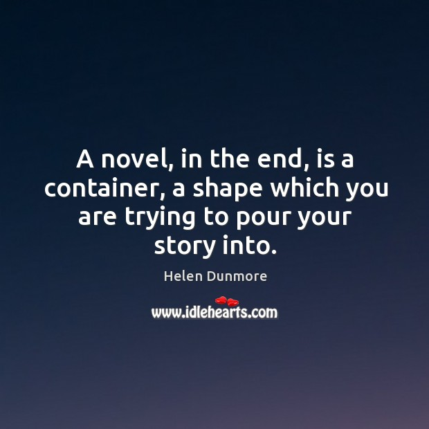 A novel, in the end, is a container, a shape which you are trying to pour your story into. Image