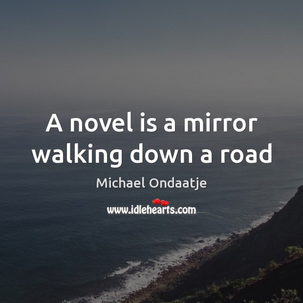 A novel is a mirror walking down a road Michael Ondaatje Picture Quote