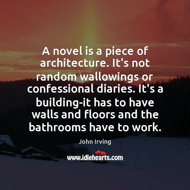 A novel is a piece of architecture. It's not random wallowings or John Irving Picture Quote