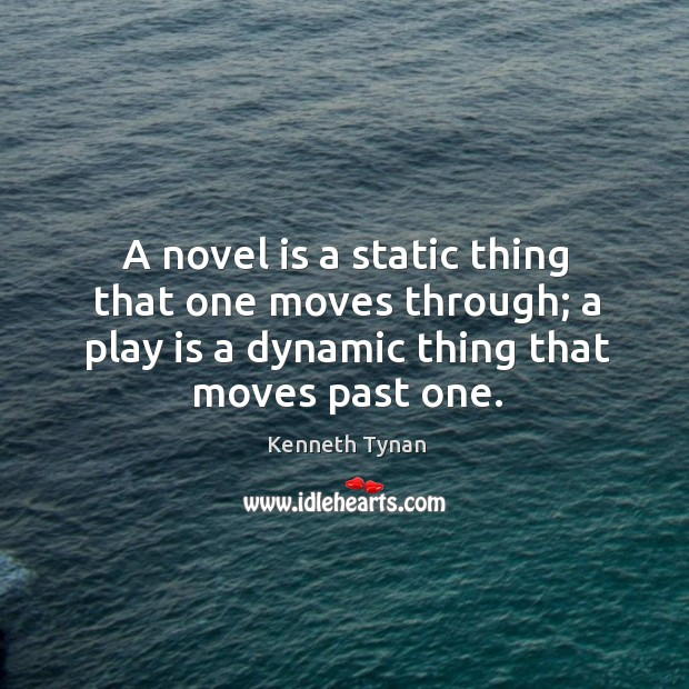 A novel is a static thing that one moves through; a play is a dynamic thing that moves past one. Image