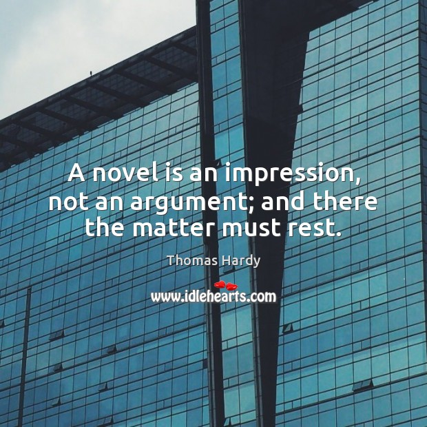 A novel is an impression, not an argument; and there the matter must rest. Thomas Hardy Picture Quote