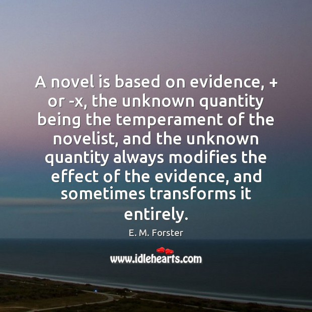 A novel is based on evidence, + or -x, the unknown quantity being E. M. Forster Picture Quote