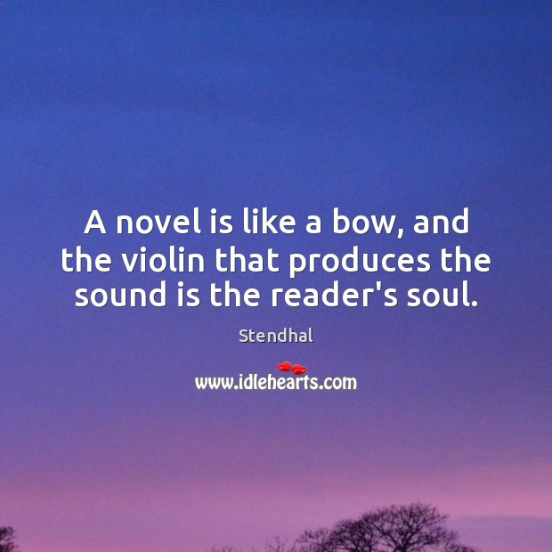 A novel is like a bow, and the violin that produces the sound is the reader's soul. Stendhal Picture Quote